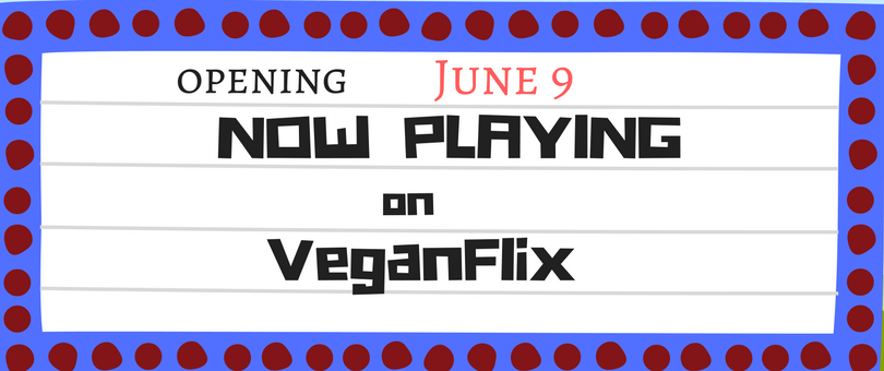 VeganFlix NOW PLAYING-June 9