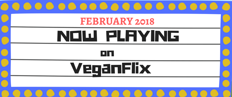 VeganFlix Now Playing February 2018